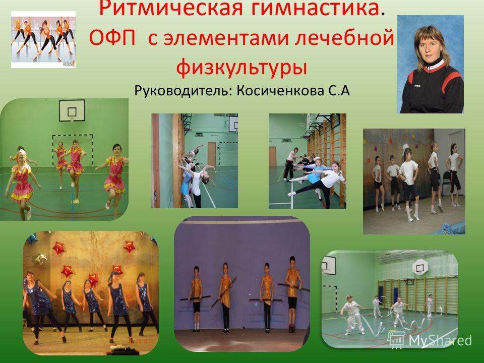 Ритмическая гимнастика. ОФП с элементами лечебной физкультуры Руководитель: Косиченкова С.А