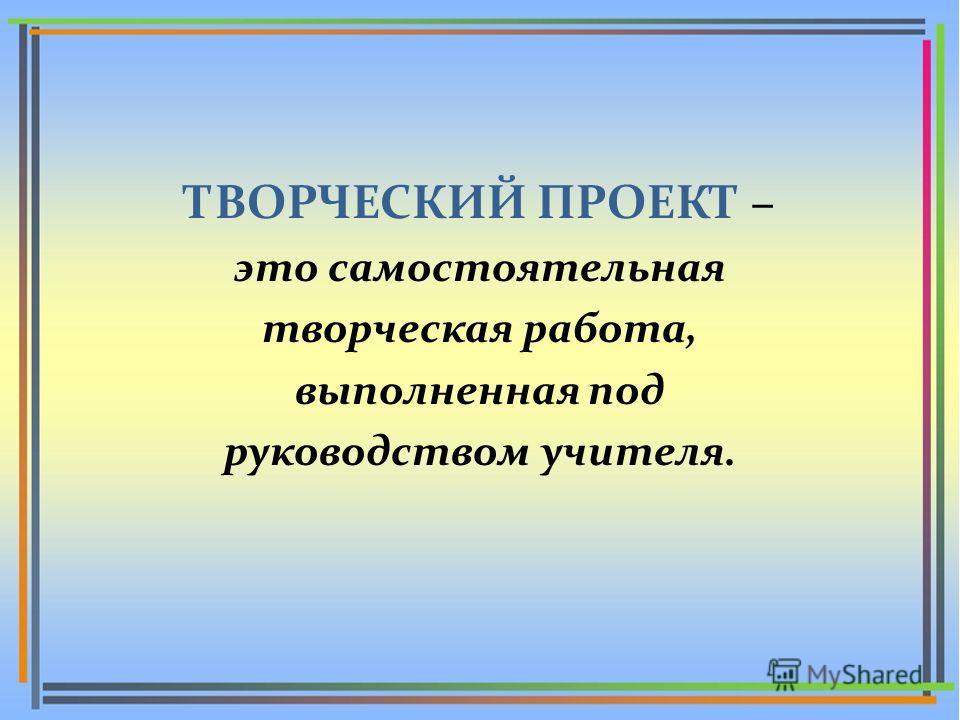 ТВОРЧЕСКИЙ ПРОЕКТ – это самостоятельная творческая работа, выполненная под руководством учителя.