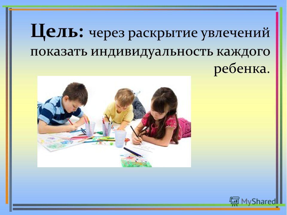 Цель: через раскрытие увлечений показать индивидуальность каждого ребенка.