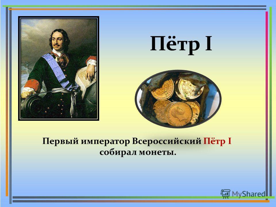 Пётр I Первый император Всероссийский Пётр I собирал монеты.