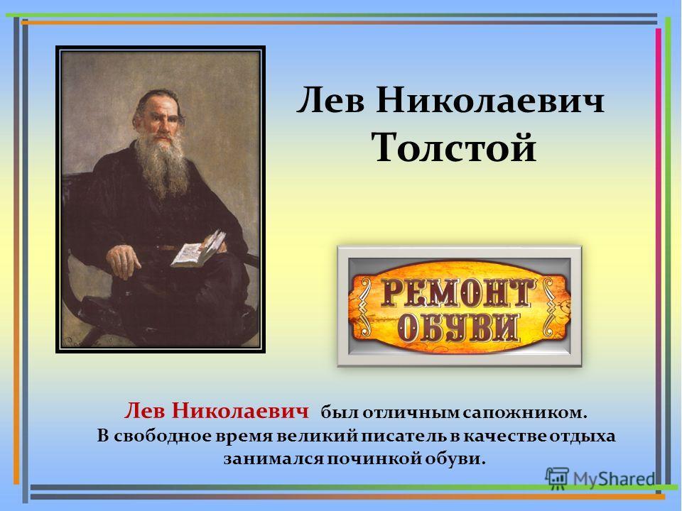 Лев Николаевич Толстой Лев Николаевич был отличным сапожником. В свободное время великий писатель в качестве отдыха занимался починкой обуви.