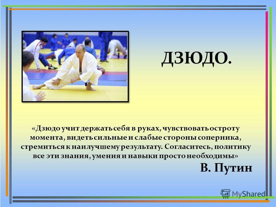 ДЗЮДО. «Дзюдо учит держать себя в руках, чувствовать остроту момента, видеть сильные и слабые стороны соперника, стремиться к наилучшему результату. Согласитесь, политику все эти знания, умения и навыки просто необходимы» В. Путин