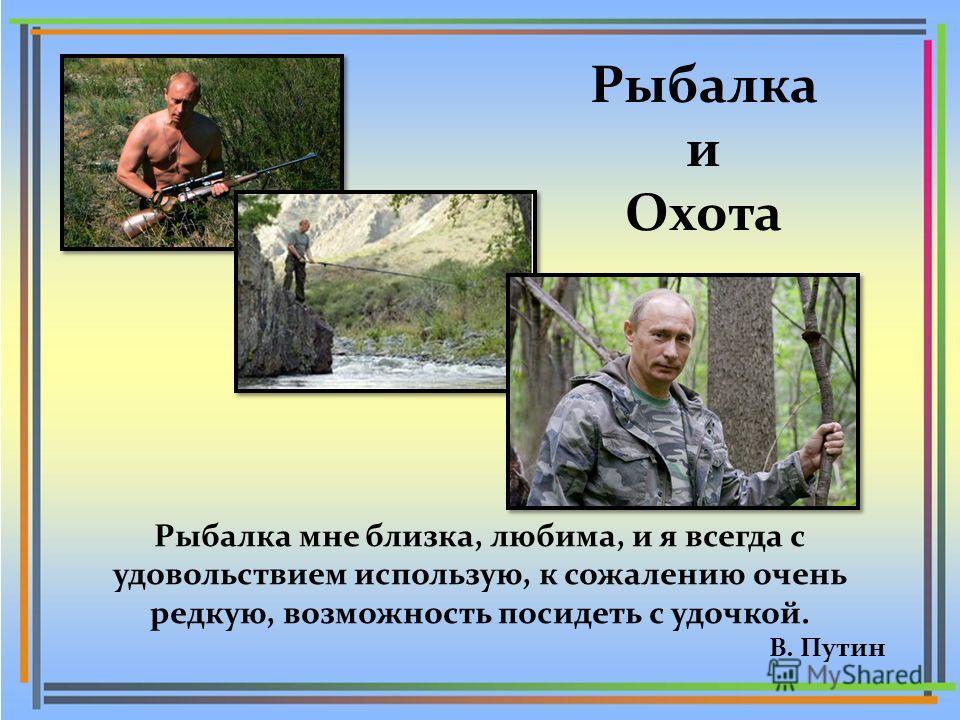 Рыбалка и Охота Рыбалка мне близка, любима, и я всегда с удовольствием использую, к сожалению очень редкую, возможность посидеть с удочкой. В. Путин