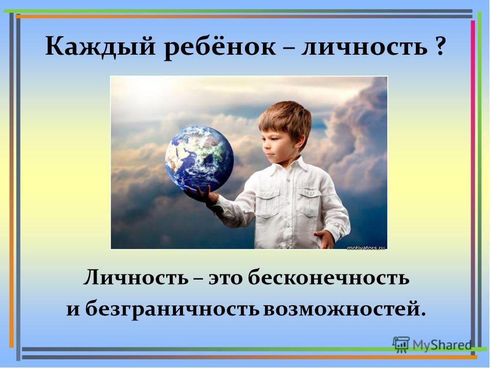 Каждый ребёнок – личность ? Личность – это бесконечность и безграничность возможностей.