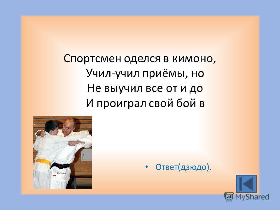 Спортсмен оделся в кимоно, Учил-учил приёмы, но Не выучил все от и до И проиграл свой бой в Ответ(дзюдо).