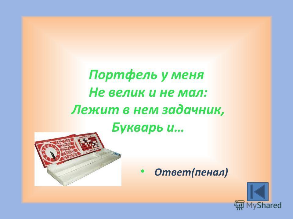 Портфель у меня Не велик и не мал: Лежит в нем задачник, Букварь и… Ответ(пенал)