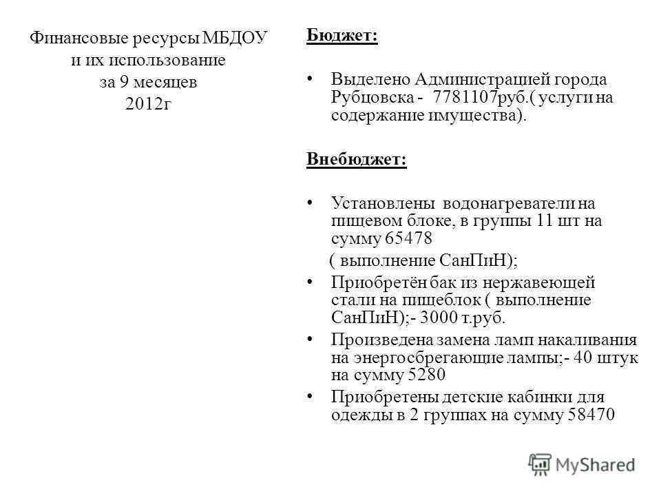 Финансовые ресурсы МБДОУ и их использование за 9 месяцев 2012г Бюджет: Выделено Администрацией города Рубцовска - 7781107руб.( услуги на содержание имущества). Внебюджет: Установлены водонагреватели на пищевом блоке, в группы 11 шт на сумму 65478 ( в