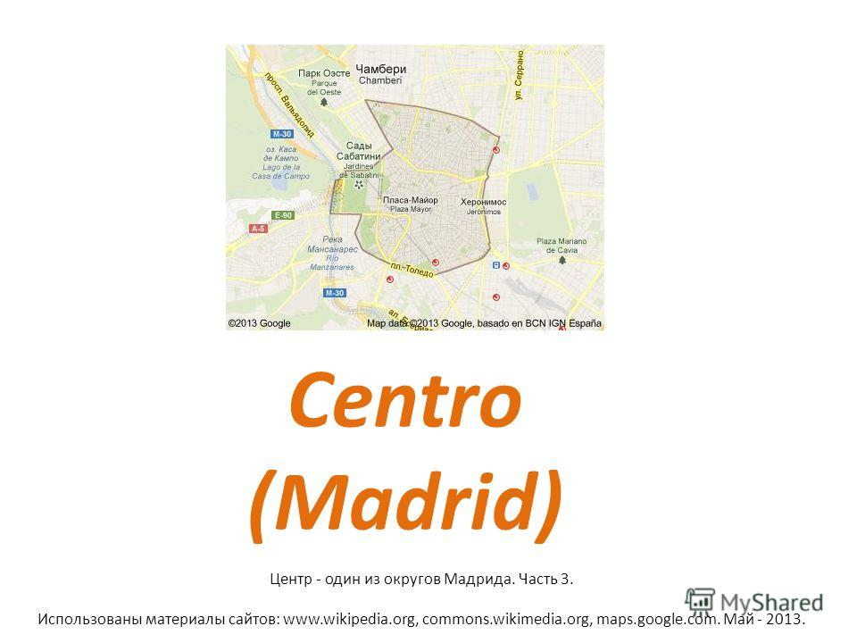 Centro (Madrid) Центр - один из округов Мадрида. Часть 3. Использованы материалы сайтов: www.wikipedia.org, commons.wikimedia.org, maps.google.com. Май - 2013.