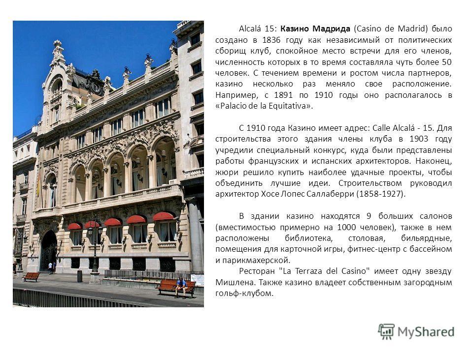 Alcalá 15: Казино Мадрида (Casino de Madrid) было создано в 1836 году как независимый от политических сборищ клуб, спокойное место встречи для его членов, численность которых в то время составляла чуть более 50 человек. С течением времени и ростом чи