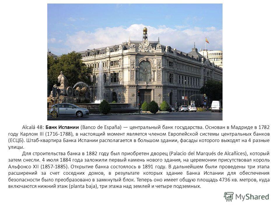 Alcalá 48: Банк Испании (Banco de España) центральный банк государства. Основан в Мадриде в 1782 году Карлом III (1716-1788), в настоящий момент является членом Европейской системы центральных банков (ЕСЦБ). Штаб-квартира Банка Испании располагается