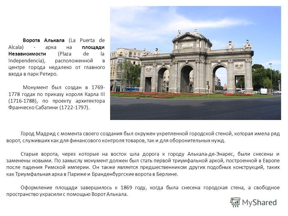 Город Мадрид с момента своего создания был окружен укрепленной городской стеной, которая имела ряд ворот, служивших как для финансового контроля товаров, так и для оборонительных нужд. Старые ворота, через которые на восток шла дорога к городу Алькал