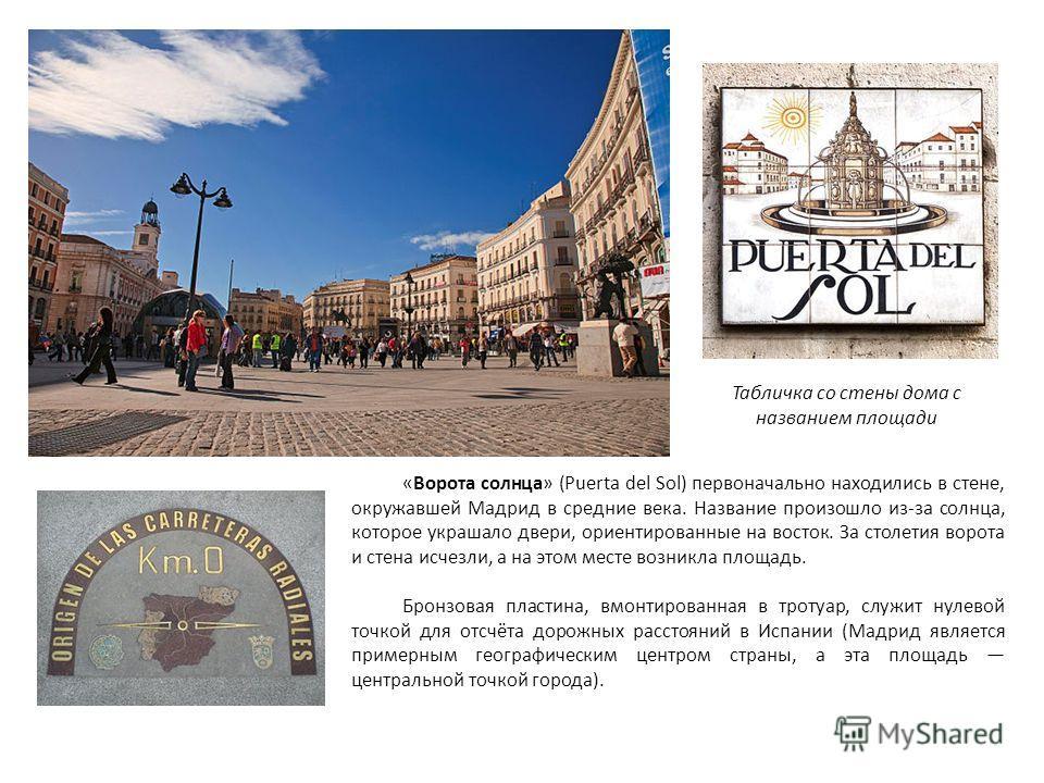 «Ворота солнца» (Puerta del Sol) первоначально находились в стене, окружавшей Мадрид в средние века. Название произошло из-за солнца, которое украшало двери, ориентированные на восток. За столетия ворота и стена исчезли, а на этом месте возникла площ