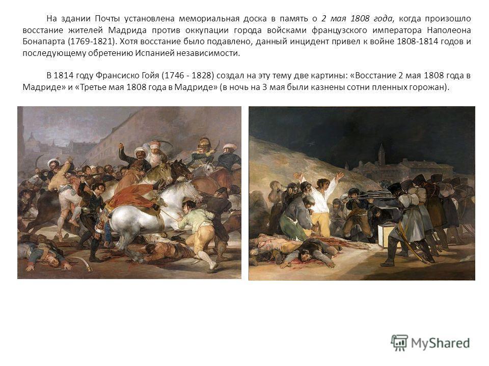 На здании Почты установлена мемориальная доска в память о 2 мая 1808 года, когда произошло восстание жителей Мадрида против оккупации города войсками французского императора Наполеона Бонапарта (1769-1821). Хотя восстание было подавлено, данный инцид