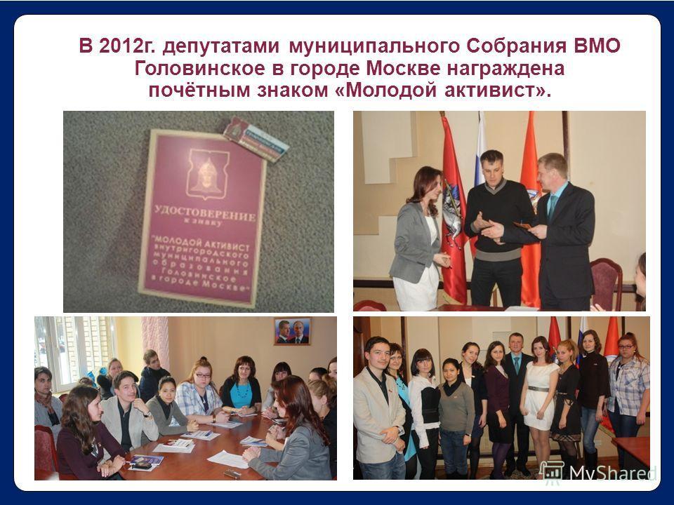 В 2012г. депутатами муниципального Собрания ВМО Головинское в городе Москве награждена почётным знаком «Молодой активист».