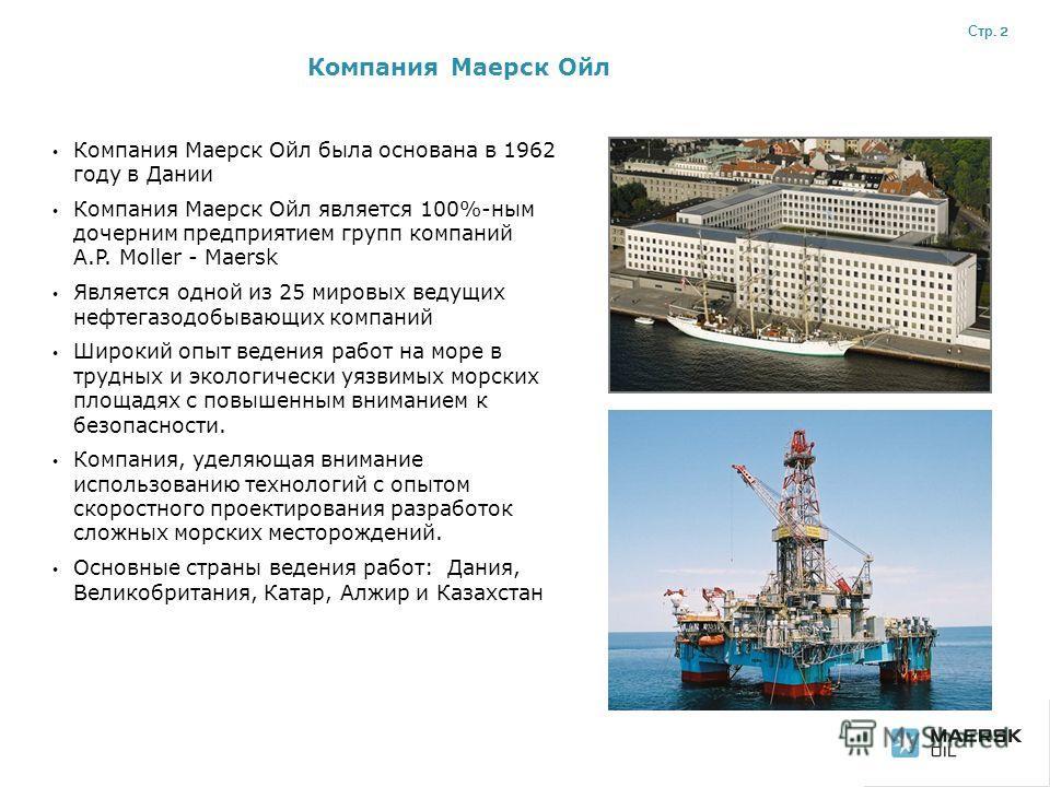 Компания Маерск Ойл Компания Маерск Ойл была основана в 1962 году в Дании Компания Маерск Ойл является 100%-ным дочерним предприятием групп компаний A.P. Moller - Maersk Является одной из 25 мировых ведущих нефтегазодобывающих компаний Широкий опыт в