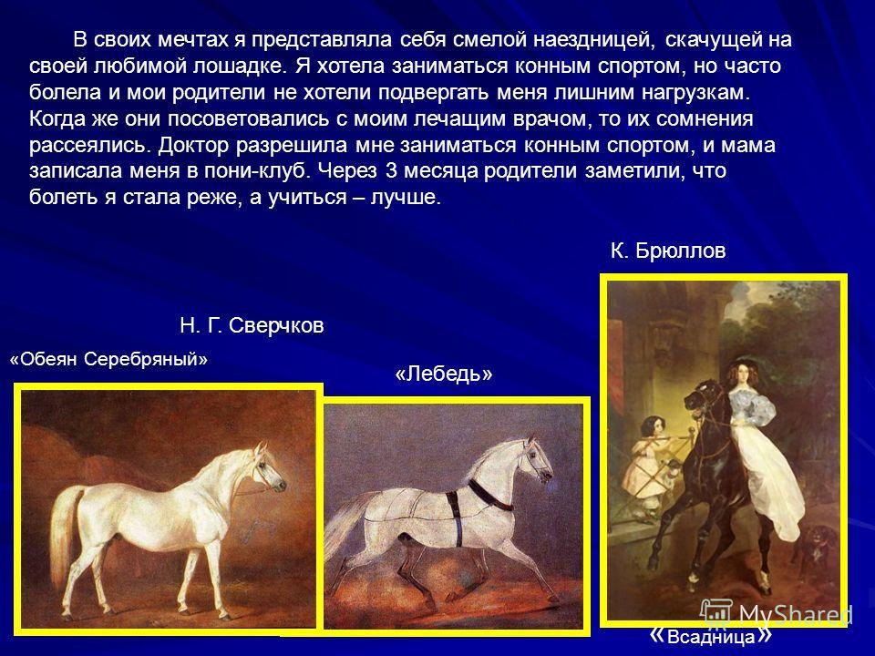 К. Брюллов «Лебедь» Н. Г. Сверчков «Обеян Серебряный» « Всадница » В своих мечтах я представляла себя смелой наездницей, скачущей на своей любимой лошадке. Я хотела заниматься конным спортом, но часто болела и мои родители не хотели подвергать меня л