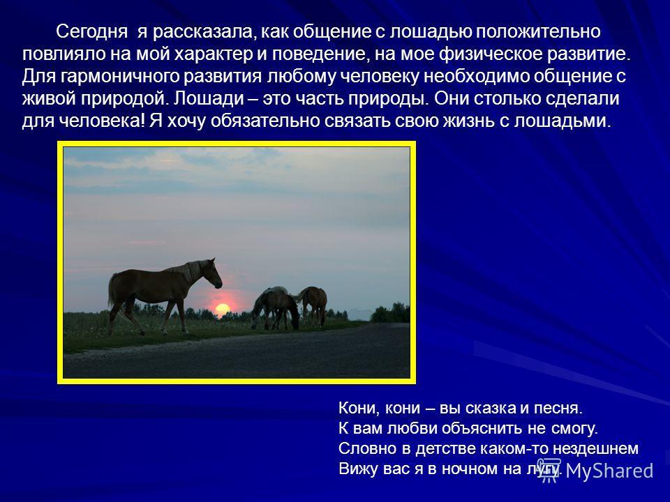 Сегодня я рассказала, как общение с лошадью положительно повлияло на мой характер и поведение, на мое физическое развитие. Для гармоничного развития любому человеку необходимо общение с живой природой. Лошади – это часть природы. Они столько сделали