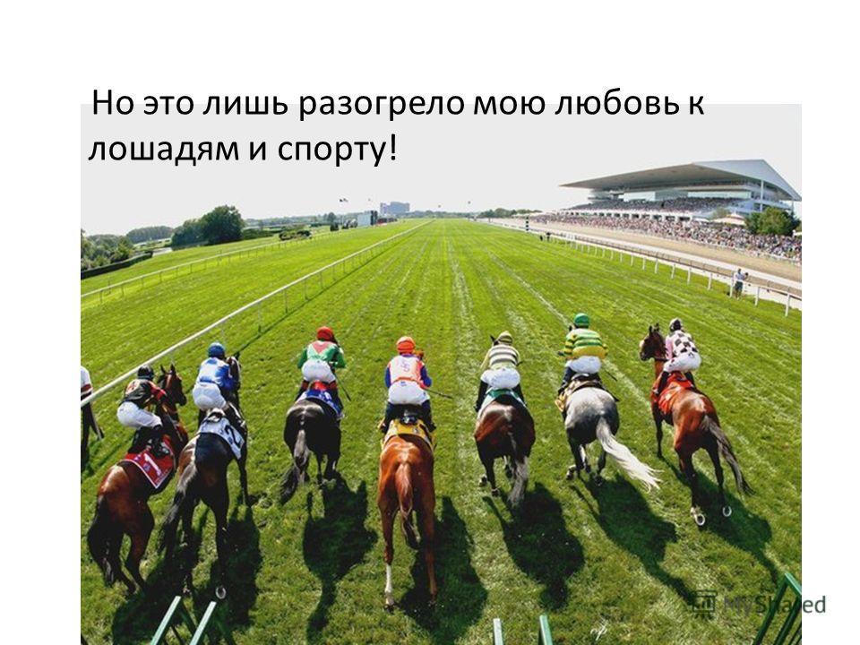 Но это лишь разогрело мою любовь к лошадям и спорту!