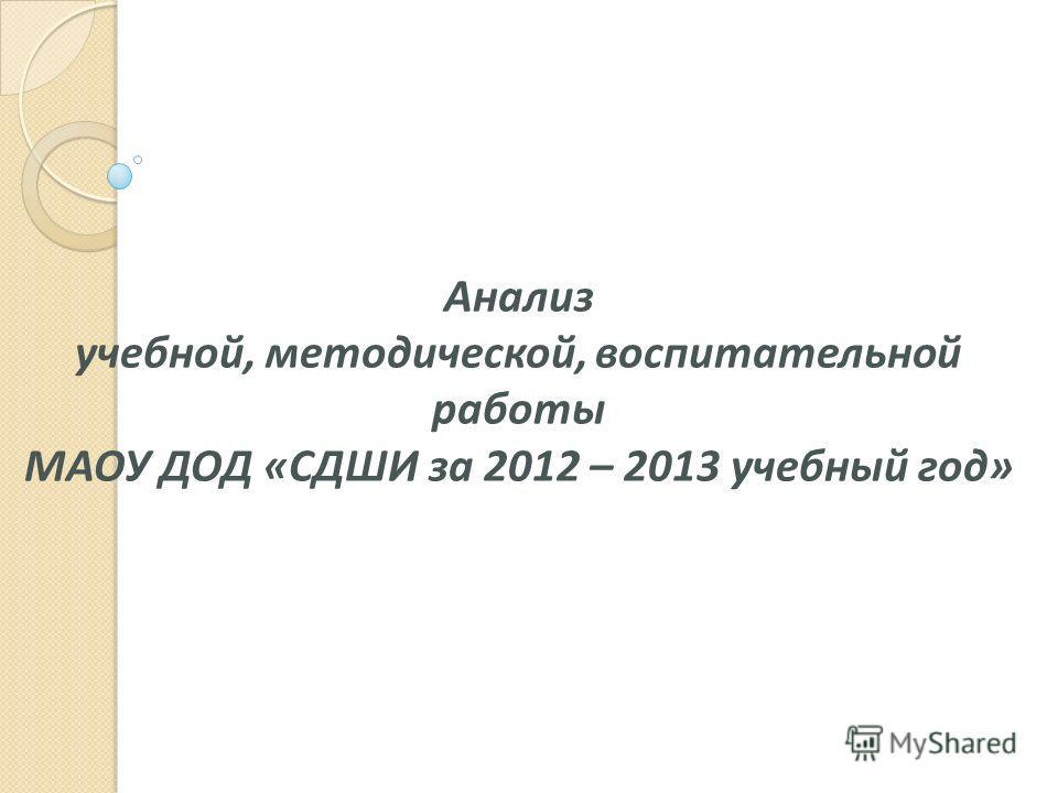 Анализ учебной, методической, воспитательной работы МАОУ ДОД «СДШИ за 2012 – 2013 учебный год»
