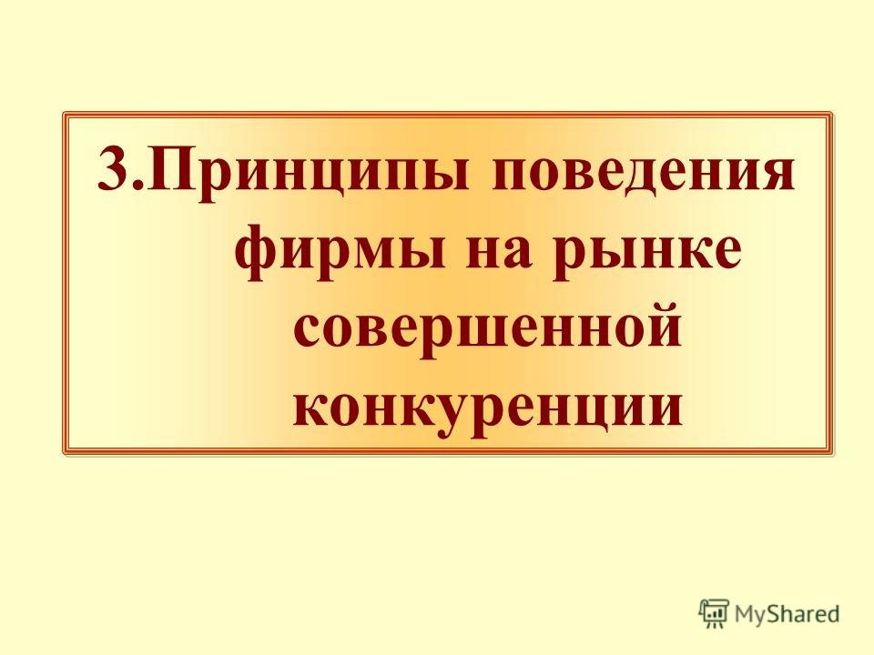 3.Принципы поведения фирмы на рынке совершенной конкуренции 3.Принципы поведения фирмы на рынке совершенной конкуренции