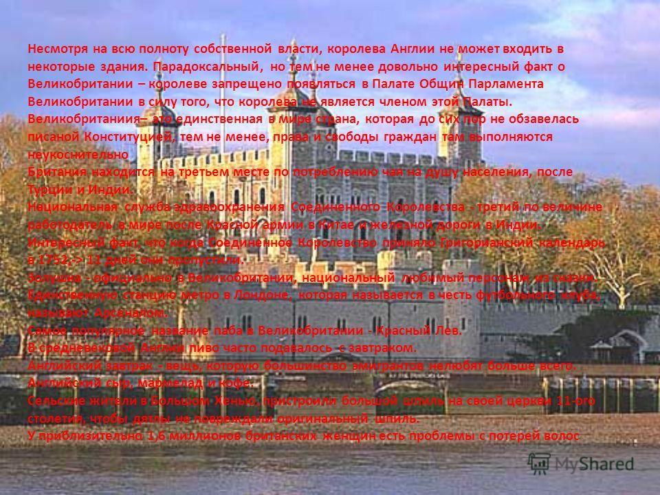 Несмотря на всю полноту собственной власти, королева Англии не может входить в некоторые здания. Парадоксальный, но тем не менее довольно интересный факт о Великобритании – королеве запрещено появляться в Палате Общин Парламента Великобритании в силу