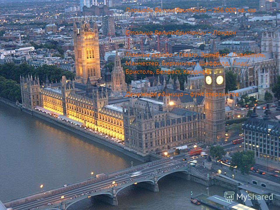 Площадь Великобритании – 256 000 кв. км Столица Великобритании – Лондон Главные города – Глазго, Эдинбург, Ливерпуль, Манчестер, Бирмингем, Шеффилд, Лидс, Бристоль, Белфаст, Кардифф Денежная единица – фунт стерлингов