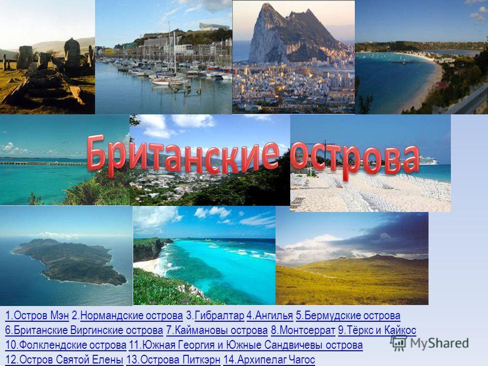 1.Остров Мэн1.Остров Мэн 2.Нормандские острова 3.Гибралтар 4.Ангилья 5.Бермудские островаНормандские островаГибралтар4.Ангилья5.Бермудские острова 6.Британские Виргинские острова6.Британские Виргинские острова 7.Каймановы острова 8.Монтсеррат 9.Тёркс