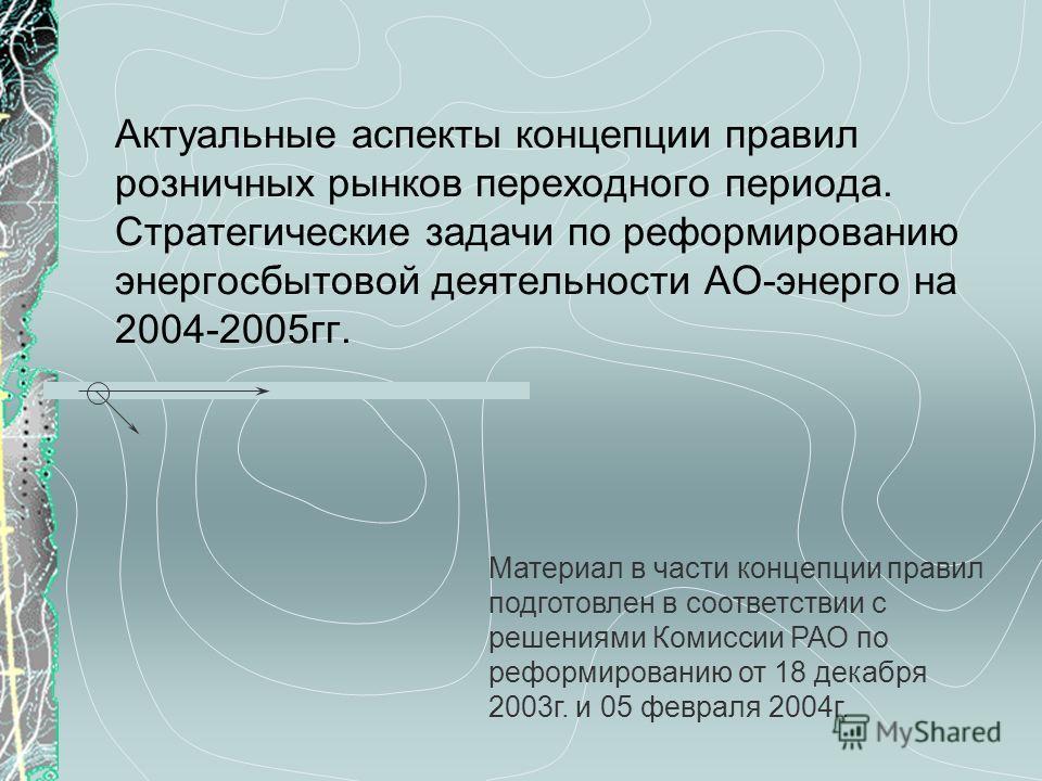Актуальные аспекты концепции правил розничных рынков переходного периода. Стратегические задачи по реформированию энергосбытовой деятельности АО-энерго на 2004-2005гг. Материал в части концепции правил подготовлен в соответствии с решениями Комиссии