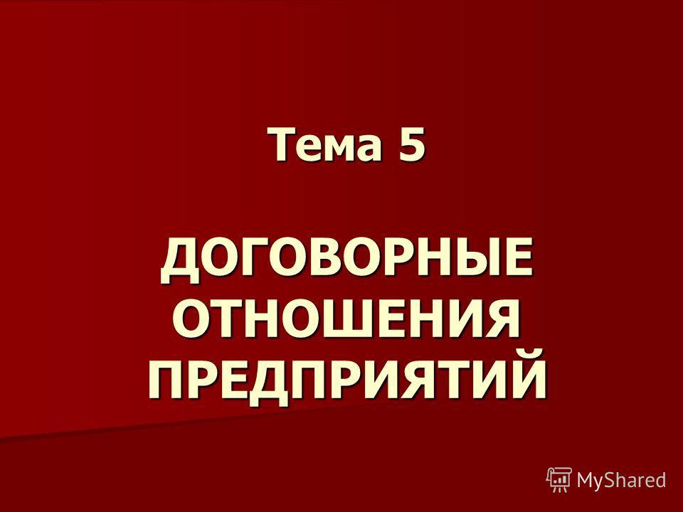 Тема 5 ДОГОВОРНЫЕ ОТНОШЕНИЯ ПРЕДПРИЯТИЙ