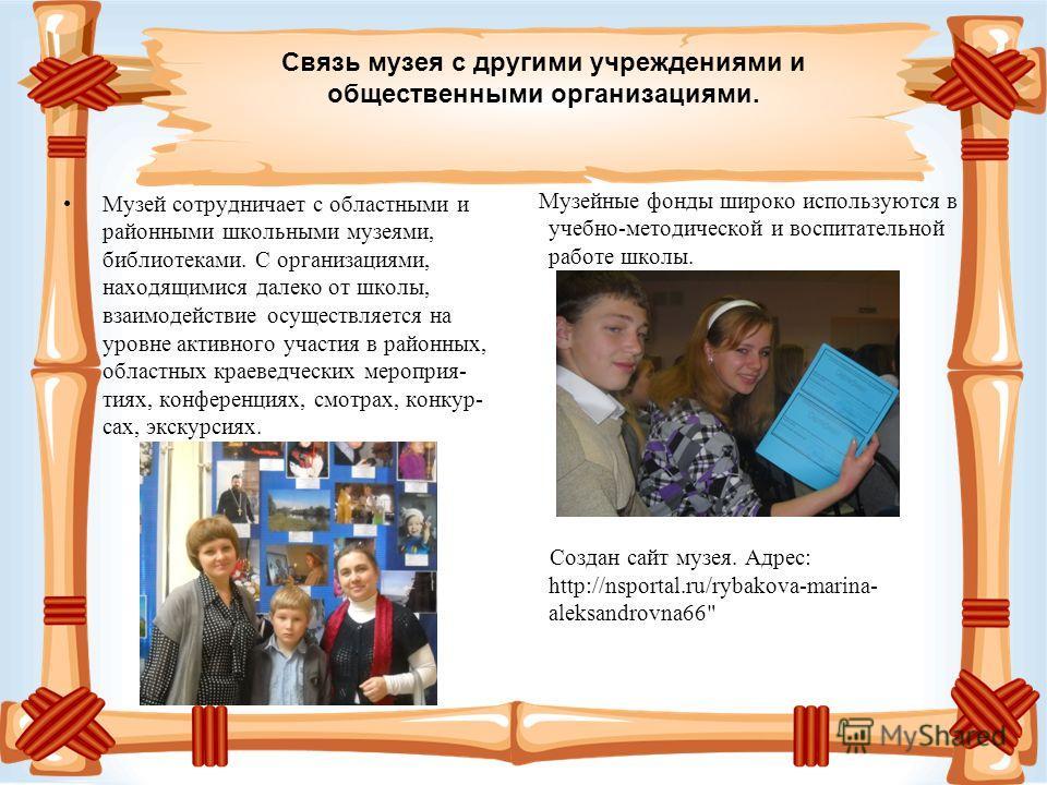 Музейные фонды широко используются в учебно-методической и воспитательной работе школы. Создан сайт музея. Адрес: http://nsportal.ru/rybakova-marina- aleksandrovna66
