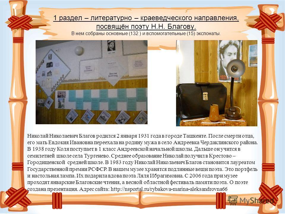 1 раздел – литературно – краеведческого направления, посвящён поэту Н.Н. Благову. В нем собраны основные (132 ) и вспомогательные (15) экспонаты. Николай Николаевич Благов родился 2 января 1931 года в городе Ташкенте. После смерти отца, его мать Евдо