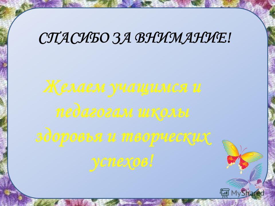 СПАСИБО ЗА ВНИМАНИЕ! Желаем учащимся и педагогам школы здоровья и творческих успехов!