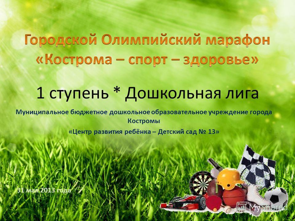 1 ступень * Дошкольная лига Муниципальное бюджетное дошкольное образовательное учреждение города Костромы «Центр развития ребёнка – Детский сад 13» 31 мая 2013 года