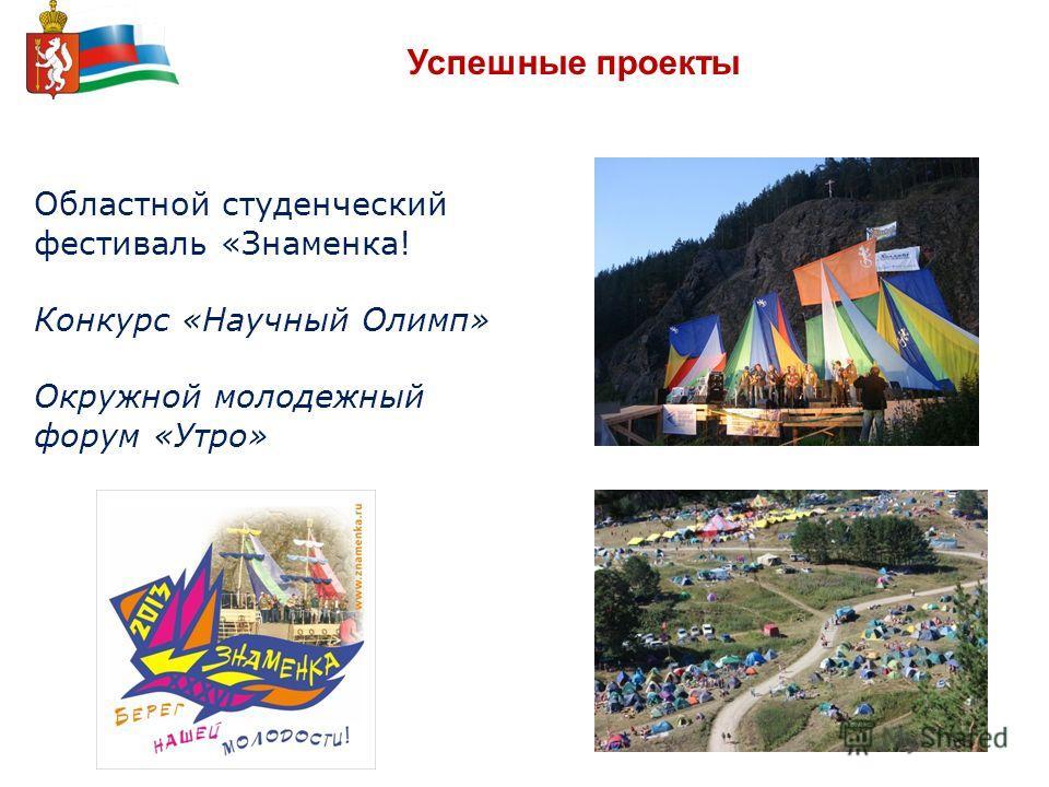 Успешные проекты Областной студенческий фестиваль «Знаменка! Конкурс «Научный Олимп» Окружной молодежный форум «Утро»