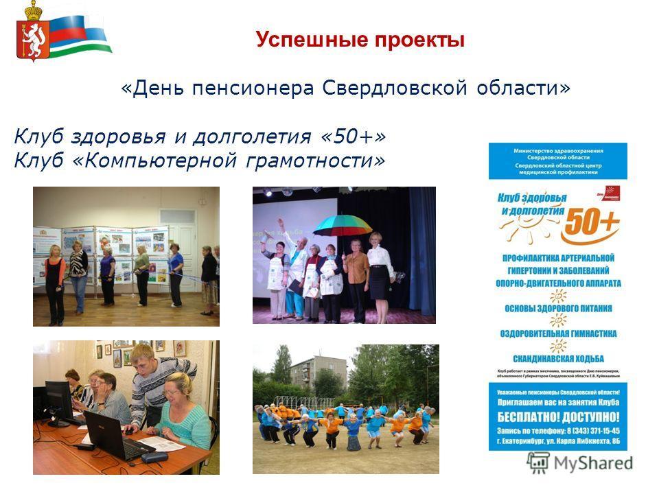Успешные проекты «День пенсионера Свердловской области» Клуб здоровья и долголетия «50+» Клуб «Компьютерной грамотности»