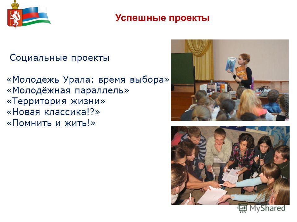 Успешные проекты Социальные проекты «Молодежь Урала: время выбора» «Молодёжная параллель» «Территория жизни» «Новая классика!?» «Помнить и жить!»