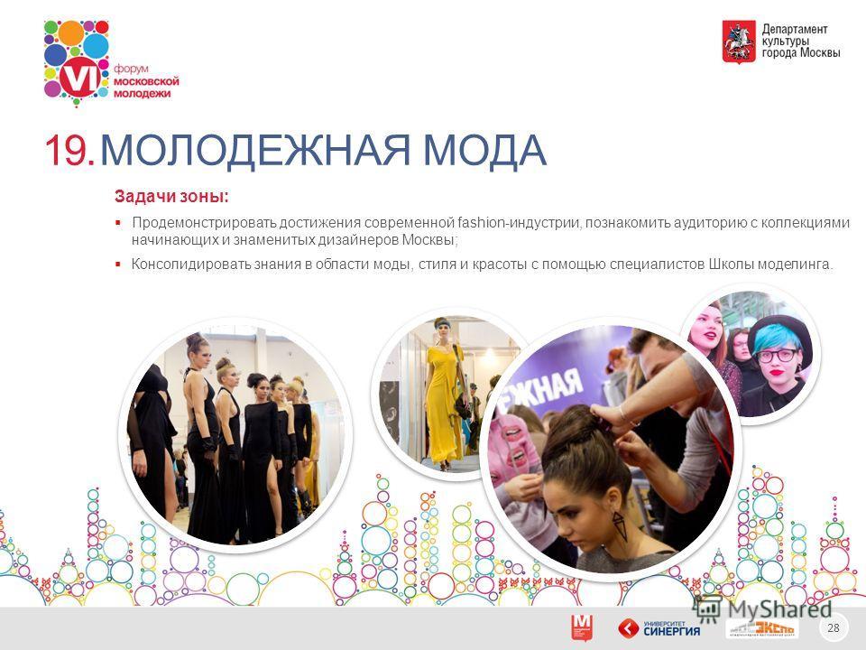 28 МОЛОДЕЖНАЯ МОДА Задачи зоны: Продемонстрировать достижения современной fashion-индустрии, познакомить аудиторию с коллекциями начинающих и знаменитых дизайнеров Москвы; Консолидировать знания в области моды, стиля и красоты с помощью специалистов