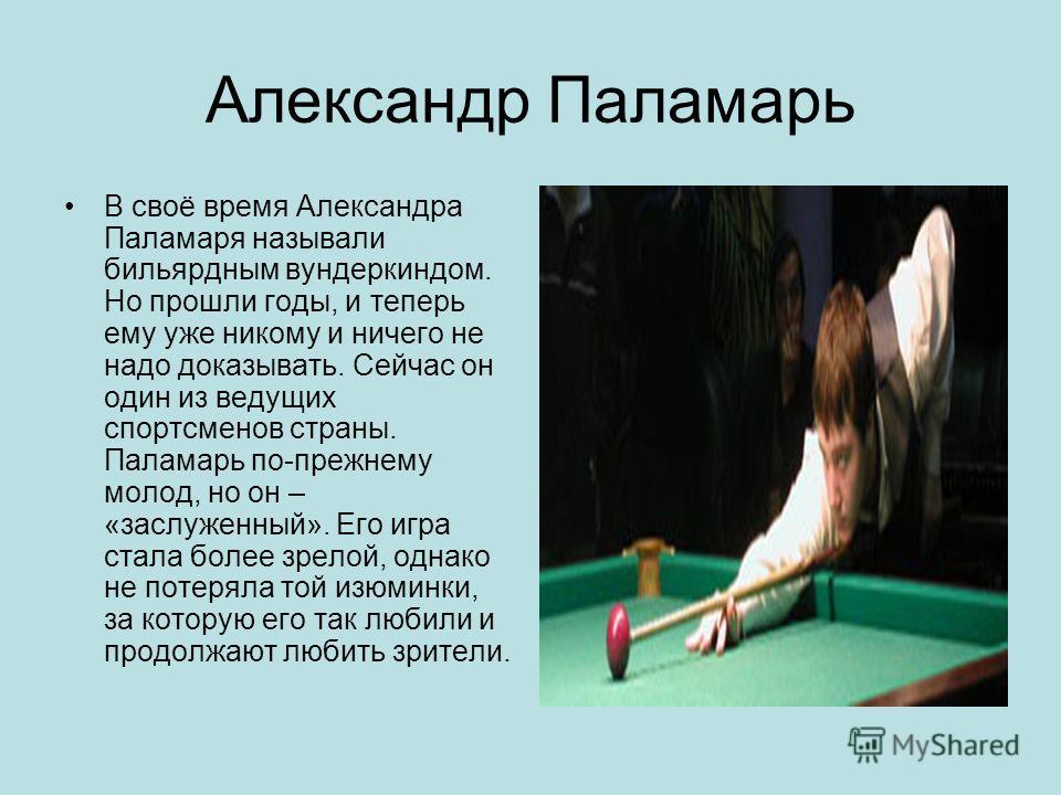 Александр Паламарь В своё время Александра Паламаря называли бильярдным вундеркиндом. Но прошли годы, и теперь ему уже никому и ничего не надо доказывать. Сейчас он один из ведущих спортсменов страны. Паламарь по-прежнему молод, но он – «заслуженный»