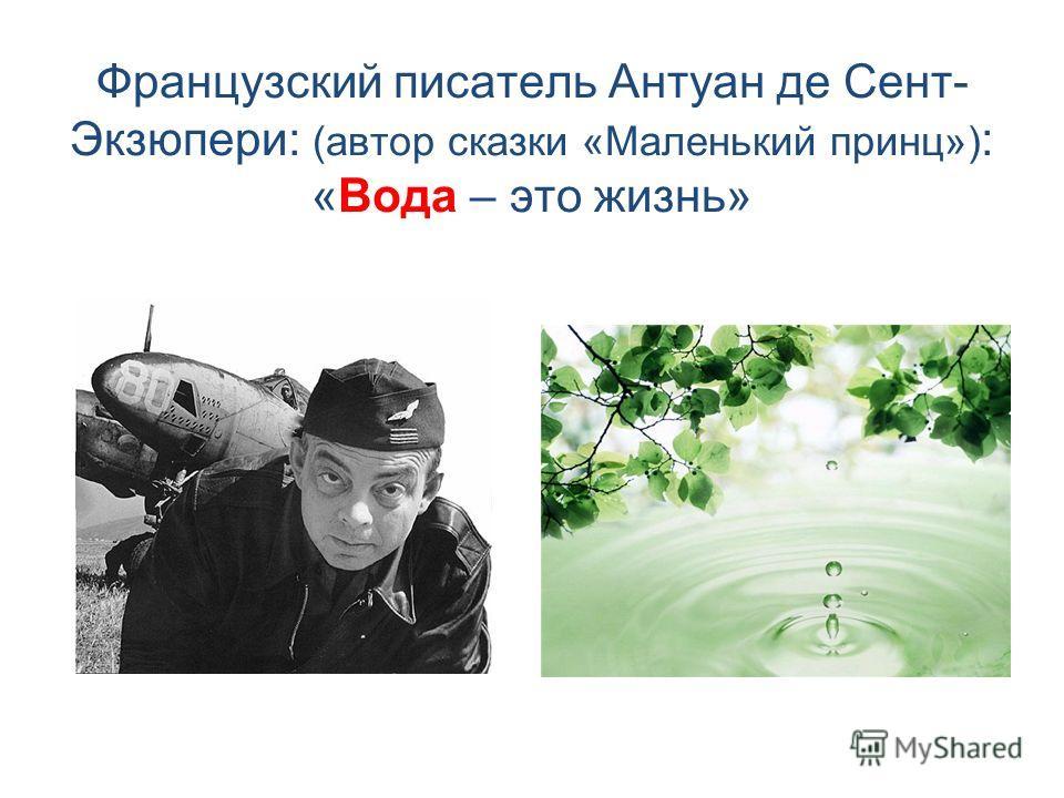 Французский писатель Антуан де Сент- Экзюпери: (автор сказки «Маленький принц») : «Вода – это жизнь»