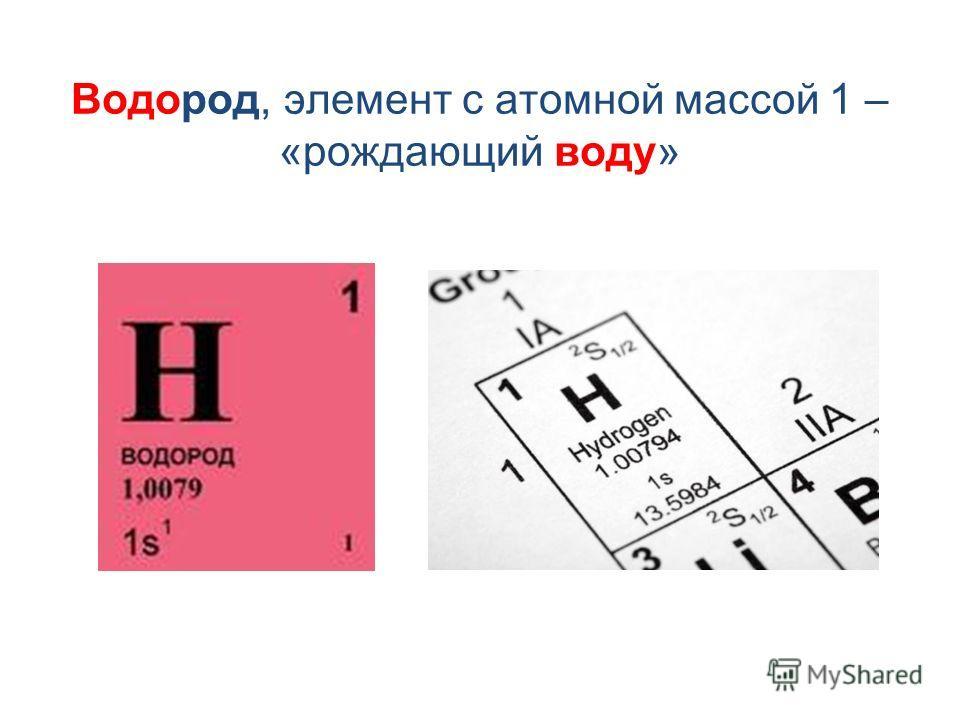 Водород, элемент с атомной массой 1 – «рождающий воду»