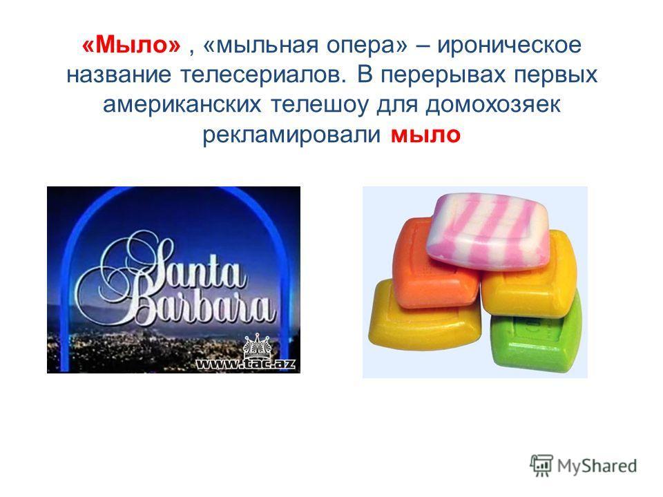 «Мыло», «мыльная опера» – ироническое название телесериалов. В перерывах первых американских телешоу для домохозяек рекламировали мыло