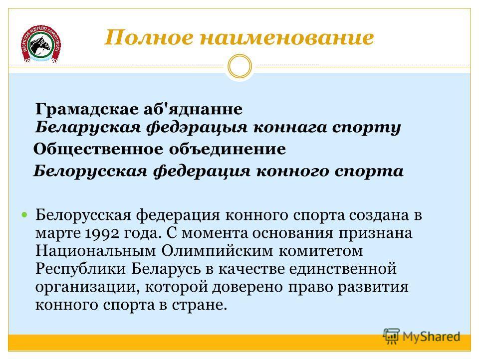 Полное наименование Грамадскае аб'яднанне Беларуская федэрацыя коннага спорту Общественное объединение Белорусская федерация конного спорта Белорусская федерация конного спорта создана в марте 1992 года. С момента основания признана Национальным Олим