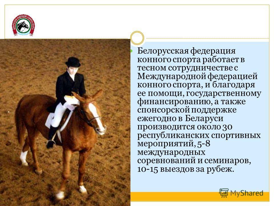 Белорусская федерация конного спорта работает в тесном сотрудничестве с Международной федерацией конного спорта, и благодаря ее помощи, государственному финансированию, а также спонсорской поддержке ежегодно в Беларуси производится около 30 республик