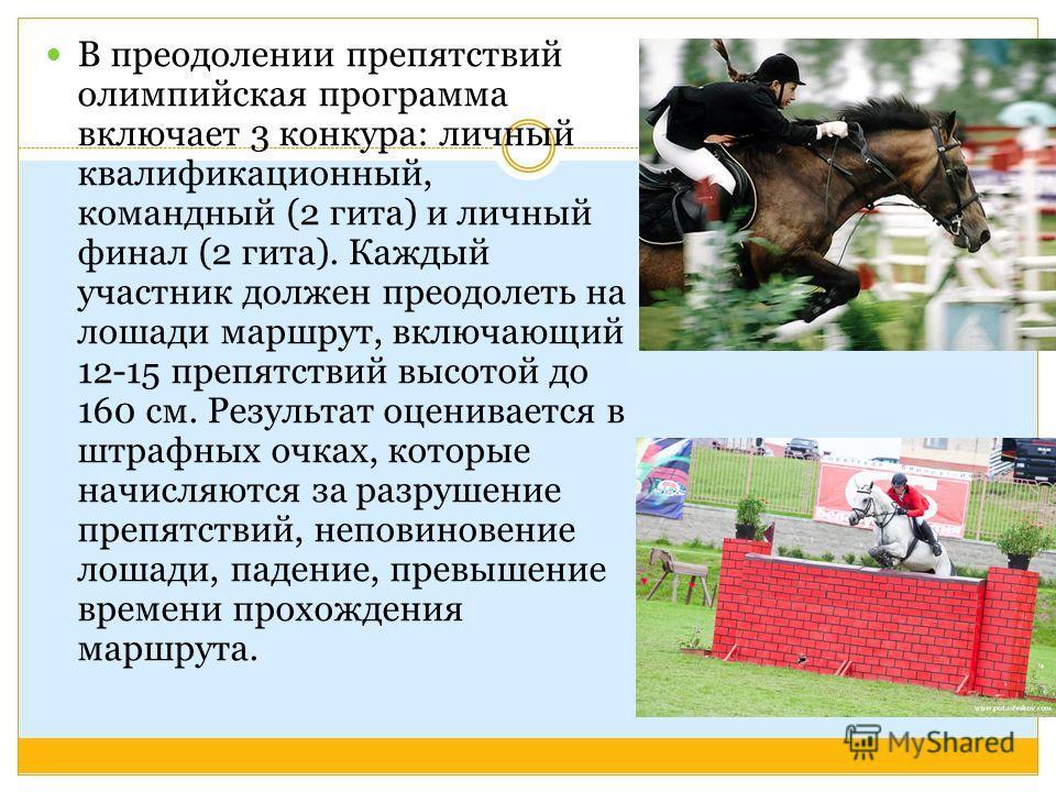 В преодолении препятствий олимпийская программа включает 3 конкура: личный квалификационный, командный (2 гита) и личный финал (2 гита). Каждый участник должен преодолеть на лошади маршрут, включающий 12-15 препятствий высотой до 160 см. Результат оц