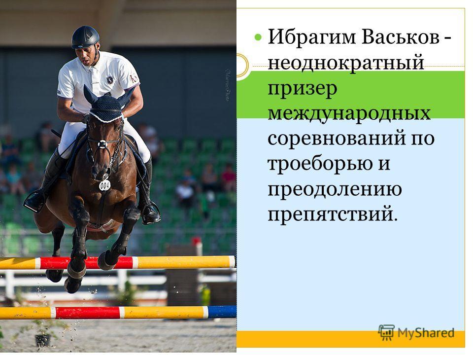 Ибрагим Васьков - неоднократный призер международных соревнований по троеборью и преодолению препятствий.