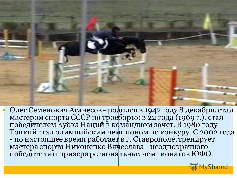 Олег Семенович Аганесов - родился в 1947 году 8 декабря. стал мастером спорта СССР по троеборью в 22 года (1969 г.). стал победителем Кубка Наций в командном зачет. В 1980 году Топкий стал олимпийским чемпионом по конкуру. С 2002 года - по настоящее
