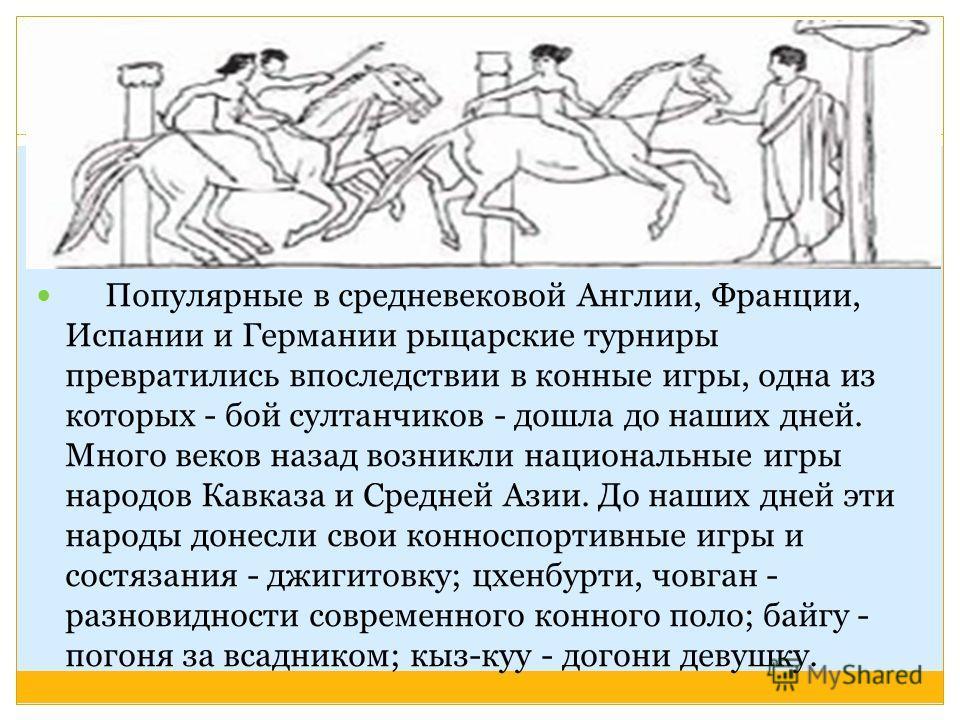Популярные в средневековой Англии, Франции, Испании и Германии рыцарские турниры превратились впоследствии в конные игры, одна из которых - бой султанчиков - дошла до наших дней. Много веков назад возникли национальные игры народов Кавказа и Средней