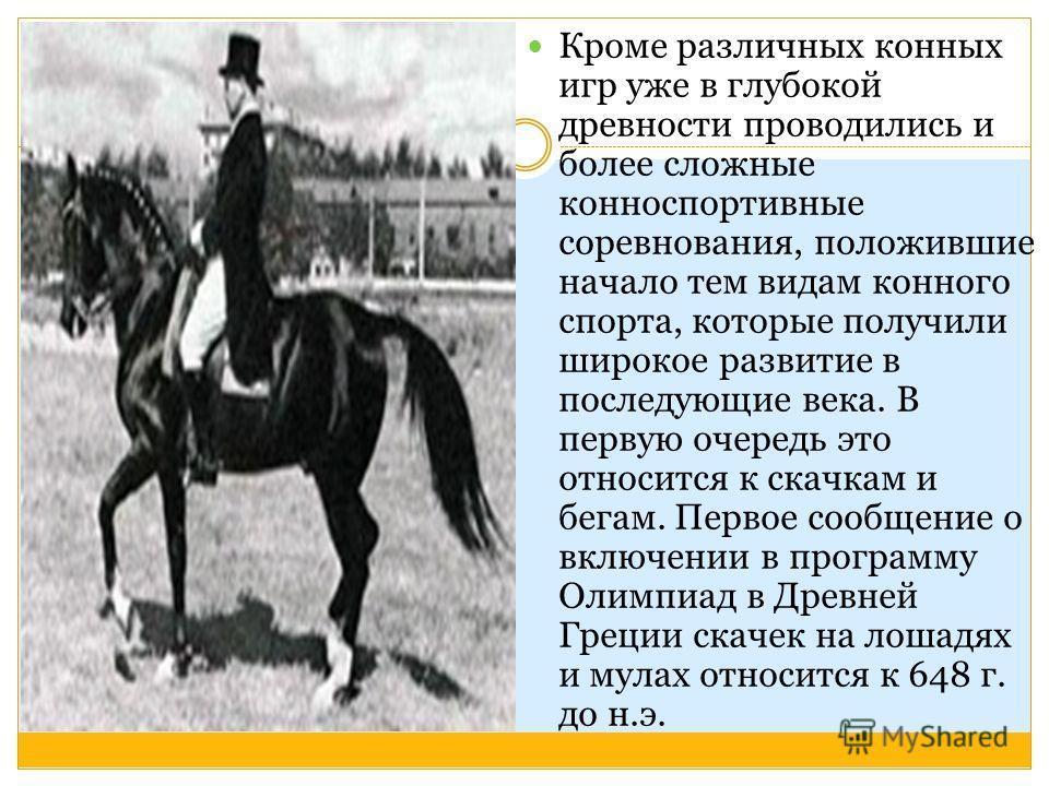 Кроме различных конных игр уже в глубокой древности проводились и более сложные конноспортивные соревнования, положившие начало тем видам конного спорта, которые получили широкое развитие в последующие века. В первую очередь это относится к скачкам и