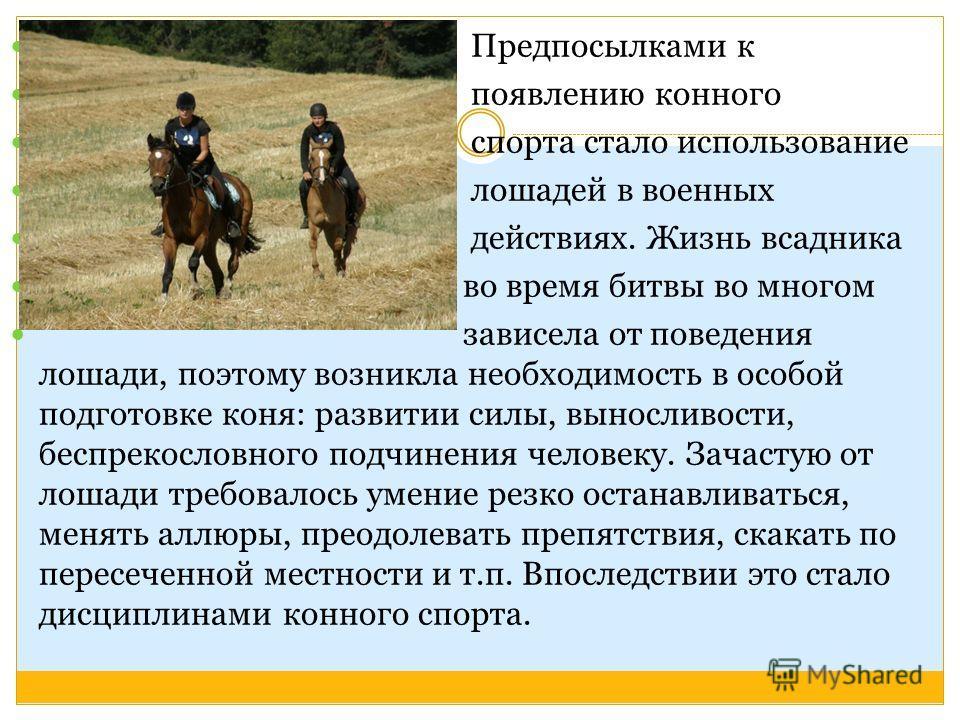 Предпосылками к появлению конного спорта стало использование лошадей в военных действиях. Жизнь всадника во время битвы во многом зависела от поведения лошади, поэтому возникла необходимость в особой подготовке коня: развитии силы, выносливости, бесп