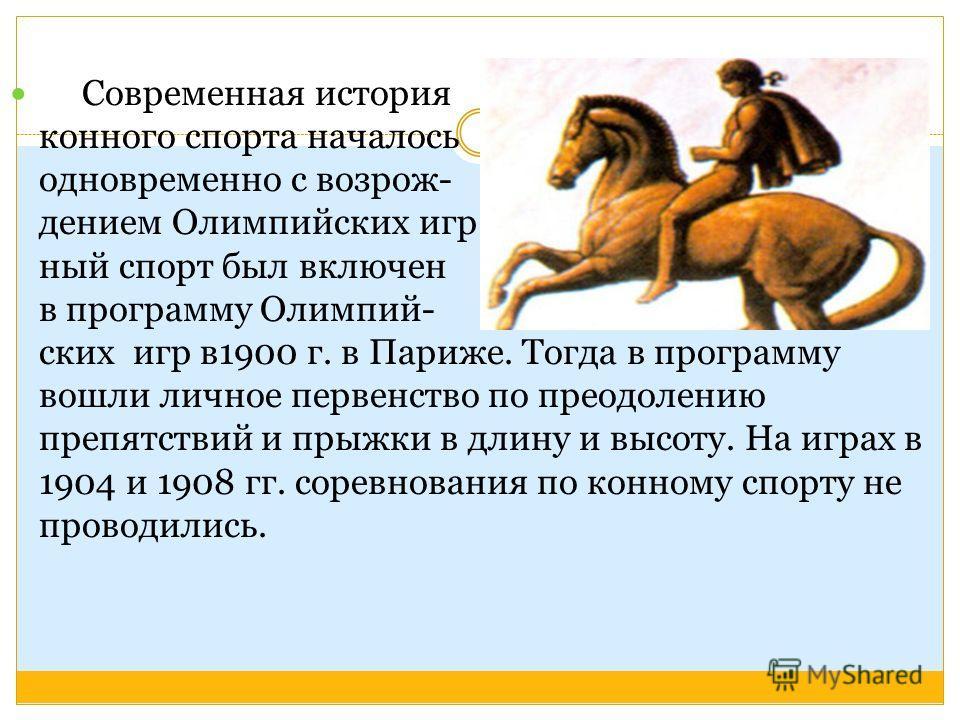 Современная история конного спорта началось одновременно с возрож- дением Олимпийских игр. Кон- ный спорт был включен в программу Олимпий- ских игр в1900 г. в Париже. Тогда в программу вошли личное первенство по преодолению препятствий и прыжки в дли